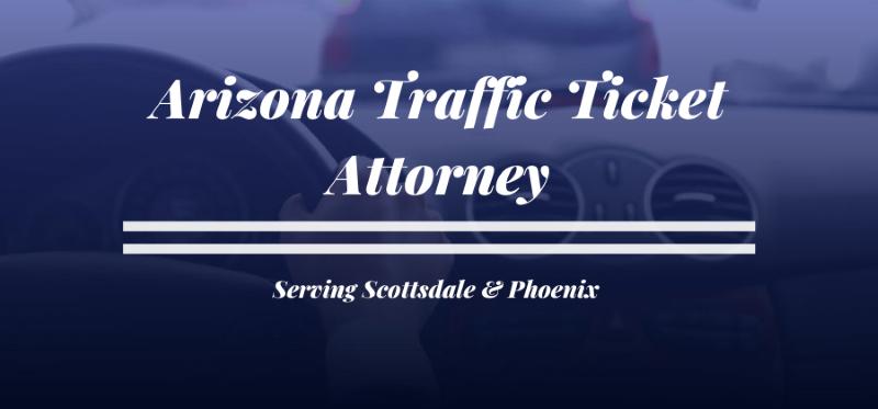 Arizona Traffic Ticket Attorney - Serving Scottsdale and Phoenix